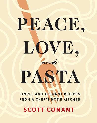Peace, Love, and Pasta: Simple and Elegant Recipes from a Chef's Home Kitchen (Hardback)