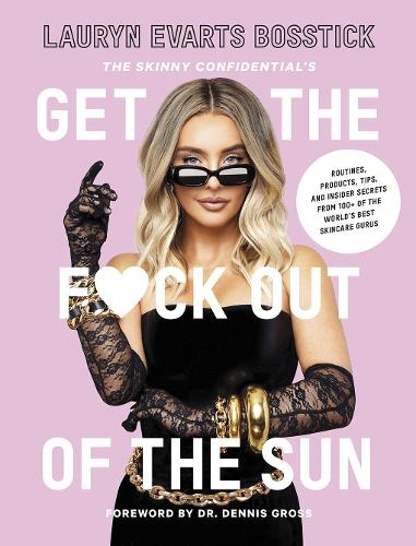 The Skinny Confidential's Get the F*ck Out of the Sun: Routines, Products, Tips, and Insider Secrets from 100+ of the World's Best Skincare Gurus (Hardback)