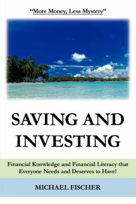 Saving and Investing: Financial Knowledge and Financial Literacy that Everyone Needs and Deserves to Have! (Paperback)