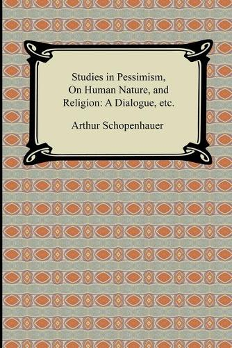 Studies in Pessimism, on Human Nature, and Religion: A Dialogue, Etc. (Paperback)