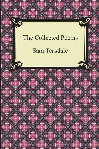 The Collected Poems of Sara Teasdale (Sonnets to Duse and Other Poems, Helen of Troy and Other Poems, Rivers to the Sea, Love Songs, and Flame and Sha (Paperback)