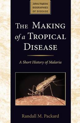 The Making of a Tropical Disease: A Short History of Malaria - Johns Hopkins Biographies of Disease (Paperback)