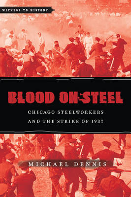 Blood on Steel: Chicago Steelworkers and the Strike of 1937 - Witness to History (Hardback)