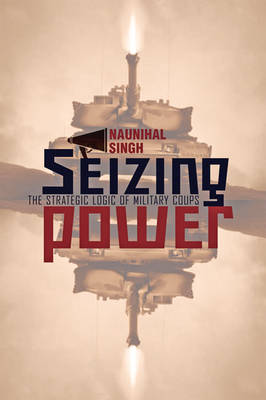 Seizing Power: The Strategic Logic of Military Coups (Hardback)