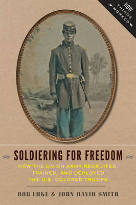 Soldiering for Freedom: How the Union Army Recruited, Trained, and Deployed the U.S. Colored Troops - How Things Worked (Hardback)