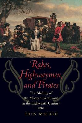 Rakes, Highwaymen, and Pirates: The Making of the Modern Gentleman in the Eighteenth Century (Paperback)
