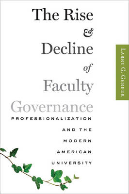 The Rise and Decline of Faculty Governance: Professionalization and the Modern American University (Hardback)