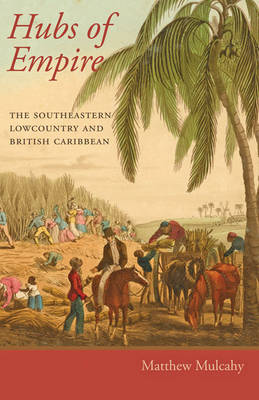 Hubs of Empire: The Southeastern Lowcountry and British Caribbean - Regional Perspectives on Early America (Paperback)