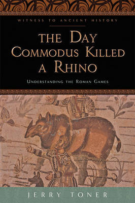 The Day Commodus Killed a Rhino: Understanding the Roman Games - Witness to Ancient History (Paperback)