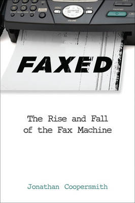 Faxed: The Rise and Fall of the Fax Machine - Johns Hopkins Studies in the History of Technology (Hardback)