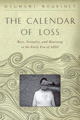 The Calendar of Loss: Race, Sexuality, and Mourning in the Early Era of AIDS - The <I>Callaloo</I> African Diaspora Series (Hardback)