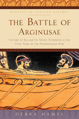 The Battle of Arginusae: Victory at Sea and Its Tragic Aftermath in the Final Years of the Peloponnesian War - Witness to Ancient History (Hardback)