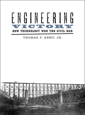 Engineering Victory: How Technology Won the Civil War - Johns Hopkins Studies in the History of Technology (Hardback)