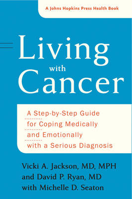 Living with Cancer: A Step-by-Step Guide for Coping Medically and Emotionally with a Serious Diagnosis - A Johns Hopkins Press Health Book (Paperback)