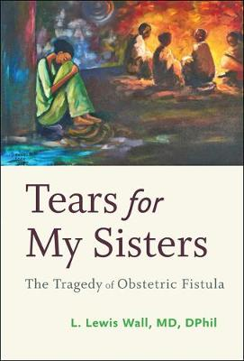 Tears for My Sisters: The Tragedy of Obstetric Fistula (Hardback)