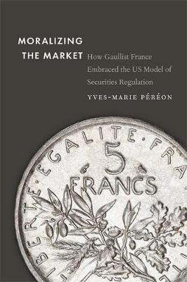 Moralizing the Market: How Gaullist France Embraced the US Model of Securities Regulation (Hardback)