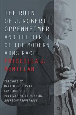 The Ruin of J. Robert Oppenheimer: And the Birth of the Modern Arms Race - Johns Hopkins Nuclear History and Contemporary Affairs (Paperback)