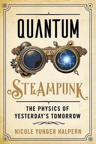 Quantum Steampunk: The Physics of Yesterday's Tomorrow (Hardback)