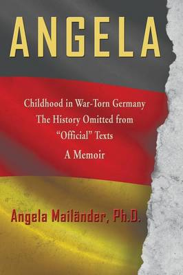 Angela Childhood in War-Torn Germany the History Omitted from Official Texts a Memoir (Paperback)