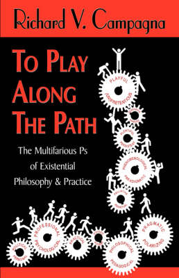 To Play Along the Path;the Multifarious PS of Existential Philosophy & Practice (Hardback)