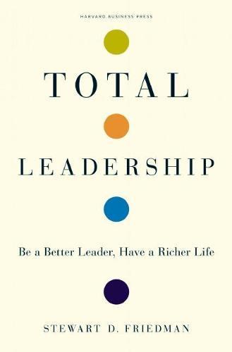 Total Leadership: Be a Better Leader, Have a Richer Life (Hardback)