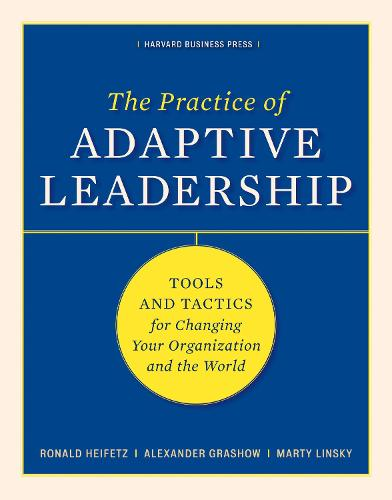 The Practice of Adaptive Leadership: Tools and Tactics for Changing Your Organization and the World (Hardback)
