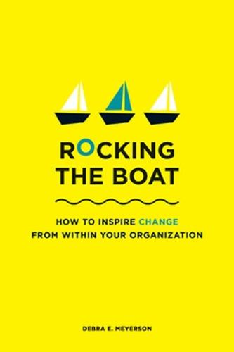 Rocking the Boat: How Tempered Radicals Effect Change Without Making Trouble (Paperback)
