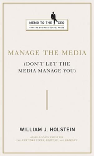 Manage the Media: Don't Let the Media Manage You - Harvard Memo to the CEO (Hardback)