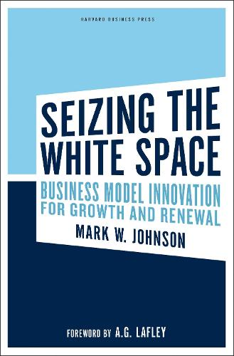 Seizing the White Space: Business Model Innovation for Growth and Renewal (Hardback)