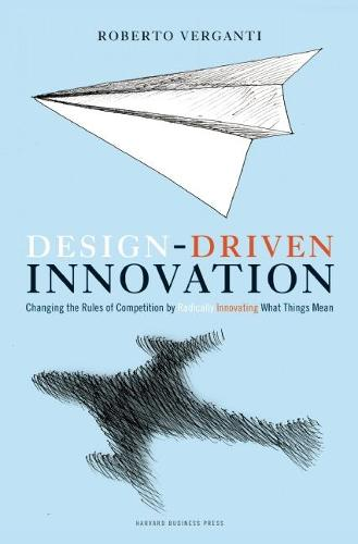 Design Driven Innovation: Changing the Rules of Competition by Radically Innovating What Things Mean (Hardback)