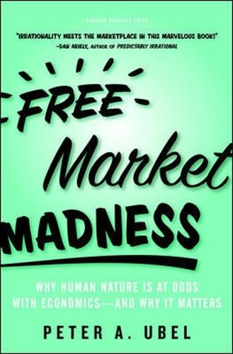 Free Market Madness: Why Human Nature is at Odds with Economics--and Why it Matters (Hardback)