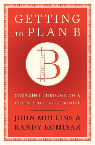 Getting to Plan B: Breaking Through to a Better Business Model (Hardback)