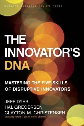 The Innovator's DNA: Mastering the Five Skills of Disruptive Innovators (Hardback)