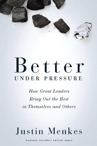 Better Under Pressure: How Great Leaders Bring Out the Best in Themselves and Others (Hardback)