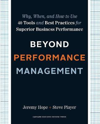 Beyond Performance Management: Why, When, and How to Use 40 Tools and Best Practices for Superior Business Performance (Hardback)
