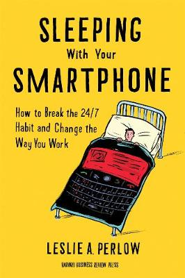 Sleeping with Your Smartphone: How to Break the 24/7 Habit and Change the Way You Work (Hardback)