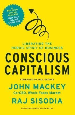 Conscious Capitalism: Liberating the Heroic Spirit of Business (Hardback)
