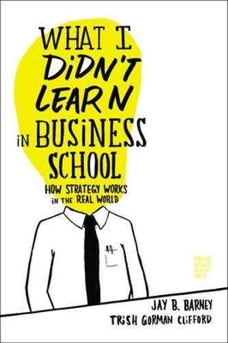 What I Didn't Learn in Business School: How Strategy Works in the Real World (Hardback)