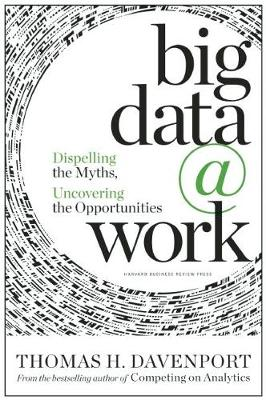 Big Data at Work: Dispelling the Myths, Uncovering the Opportunities (Hardback)