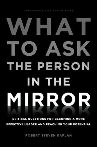 What to Ask the Person in the Mirror: Critical Questions for Becoming a More Effective Leader and Reaching Your Potential (Hardback)
