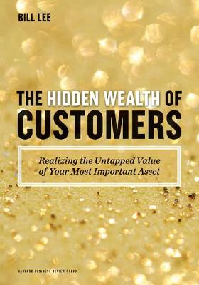 The Hidden Wealth of Customers: Realizing the Untapped Value of Your Most Important Asset (Hardback)