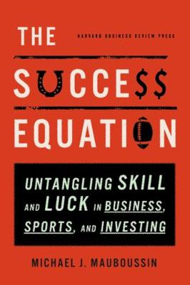 The Success Equation: Untangling Skill and Luck in Business, Sports, and Investing (Hardback)