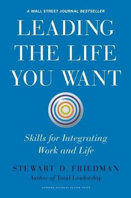 Leading the Life You Want: Skills for Integrating Work and Life (Hardback)