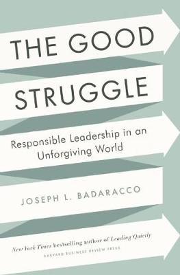 The Good Struggle: Responsible Leadership in an Unforgiving World (Hardback)