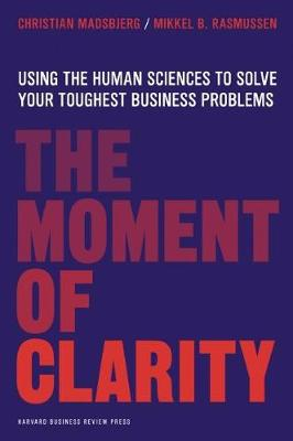 The Moment of Clarity: Using the Human Sciences to Solve Your Toughest Business Problems (Hardback)
