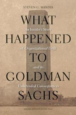 What Happened to Goldman Sachs: An Insider's Story of Organizational Drift and Its Unintended Consequences (Hardback)