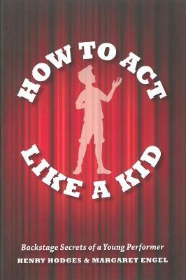 How To Act Like A Kid: Backstage Secrets from a Young Performer (Paperback)
