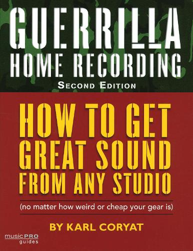 Guerrilla Home Recording: How to Get Great Sound from Any Studio (No Matter How Weird or Cheap Your Gear Is) - Reference (Paperback)