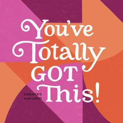 You've Totally Got This: Inspiration for Starting Over, Stepping Out, and Moving Ahead (Hardback)