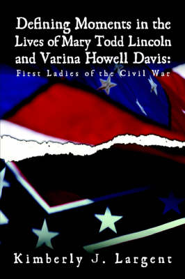Defining Moments in the Lives of Mary Todd Lincoln and Varina Howell Davis: First Ladies of the Civil War (Paperback)